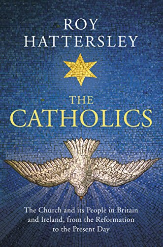 The Catholics: The Church and its People in Britain and Ireland, from the Reformation to the Present Day by Roy Hattersley