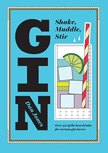 Gin: Shake, Muddle, Stir : Over 40 of the Best Cocktails for Serious Gin Lovers by Dan Jones (University of Central Florida)
