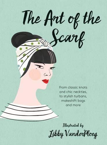 The Art of the Scarf: From Classic Knots and Chic Neckties, to Stylish Turbans, Makeshift Bags, and More by Libby Vanderploeg