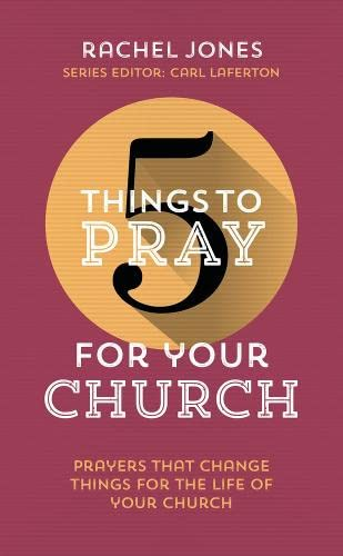 5 Things to Pray for Your Church: Prayers That Change Things for the Life of Your Church by Rachel Jones (Consultant in General and Forensic Psychiatry, John Howard Centre, Hackney, London, UK University of Dundee University of Dundee Consultant in Genera