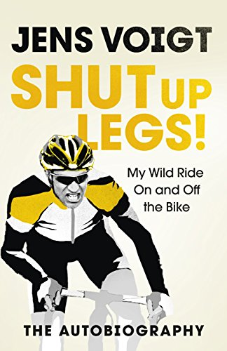 Shut Up Legs: My Wild Ride on and off the Bike by Jens Voigt