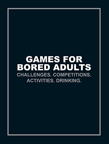 Games for Bored Adults: Challenges. Competitions. Activities. Drinking. by