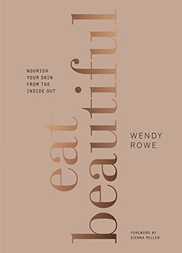 Eat Beautiful: Nourish Your Skin from the Inside Out by Wendy Rowe
