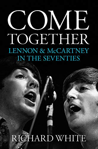 Come Together: Lennon & McCartney in the Seventies by Richard White