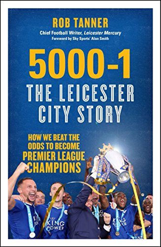5000-1: The Leicester City Story: How We Beat the Odds to Become Premier League Champions by Rob Tanner