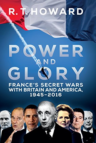 Power and Glory: France's Secret Wars with Britain and America, 1945-2016 by Roger Howard
