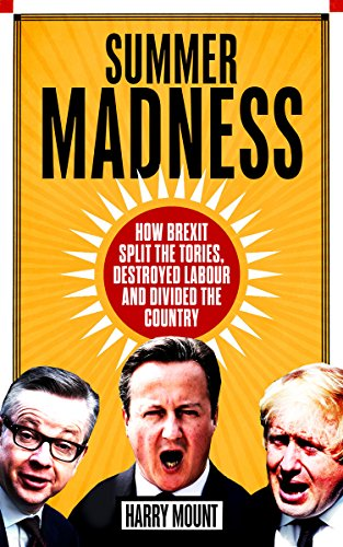 Summer Madness: How Brexit Split the Tories, Destroyed Labour and Divided the Country by Harry Mount