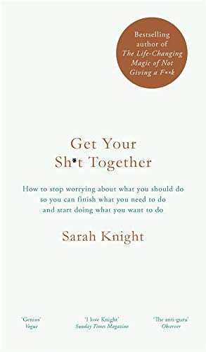 Get Your Sh*t Together: How to Stop Worrying About What You Should Do So You Can Finish What You Need to Do and Start Doing What You Want to Do by Sarah Knight
