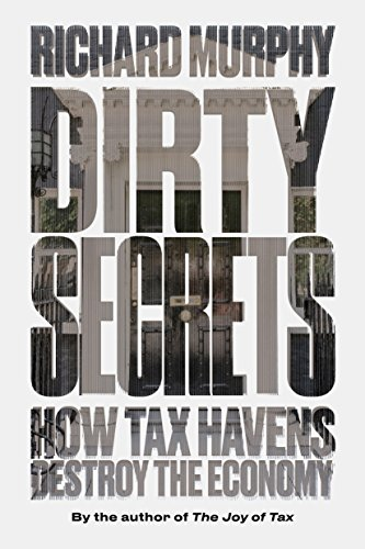 Dirty Secrets: How Tax Havens Destroy the Economy by Richard Murphy