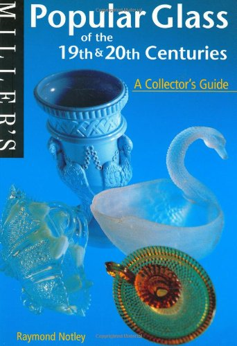 Popular Glass of the 19th and 20th Centuries: A Collector's Guide by Raymond Notley