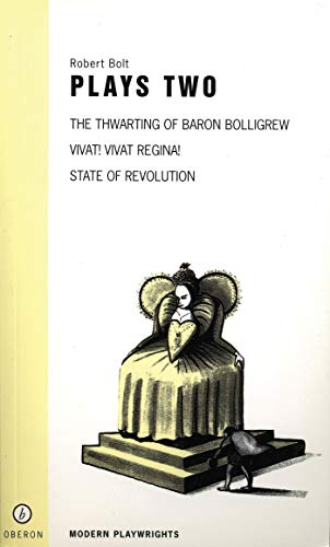 """Bolt: Plays: v. 2: """"Vivat! Vivat! Regina"""", """"State of Revolution"""", """"The Thwarting of Baron Bolligrew"""" by Robert Bolt"""