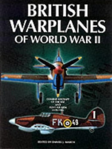 British Warplanes of World War Two: Combat Aircraft of the RAF and Fleet Air Arm 1939-1945 by Daniel J. March