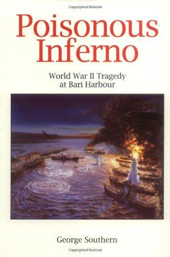 Poisonous Inferno: WWII Tragedy at Bari Harbour by George Southern