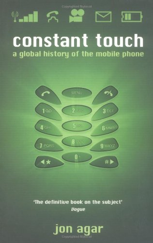 Constant Touch: A Global History of the Mobile Phone by Jon Agar