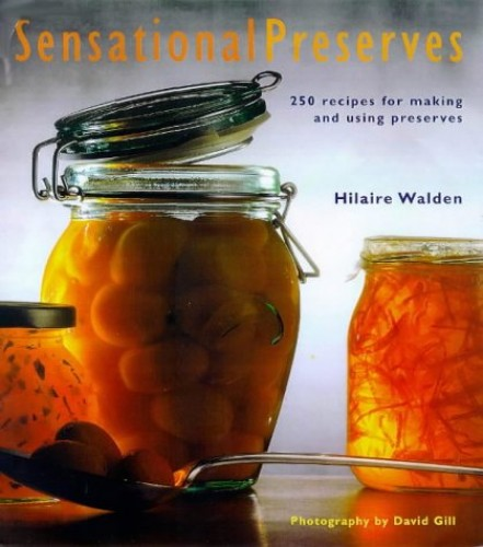 Sensational Preserves: 250 Recipes for Making and Using Preserves by Hilaire Walden