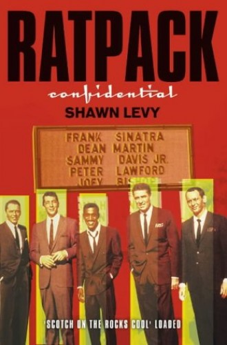 Rat Pack Confidential: Frank, Dean, Sammy, Peter, Joey and the Last Great Showbiz Party by Shawn Levy