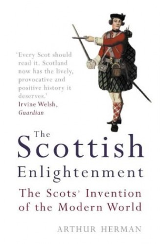 The Scottish Enlightenment: The Scots' Invention of the Modern World by Arthur Herman