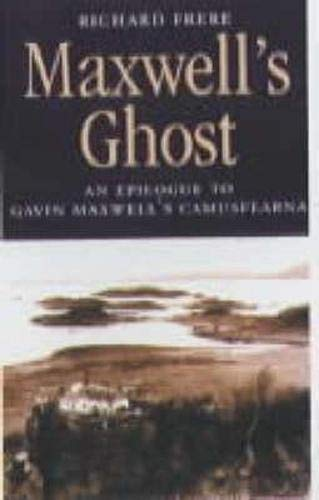Maxwell's Ghost: Epilogue to Gavin Maxwell's Camusfearna by Richard Frere
