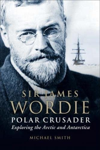 Polar Crusader: Sir James Wordie - Exploring the Arctic and Antarctic by Michael Smith