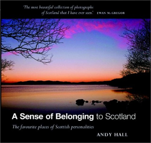 A Sense of Belonging to Scotland: The Favourite Places of Scottish Personalities by Andy Hall