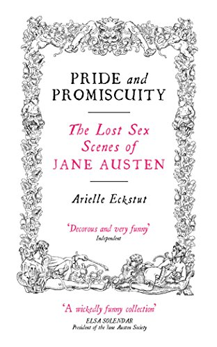 Pride and Promiscuity: The Lost Sex Scenes of Jane Austen by Arielle Eckstut