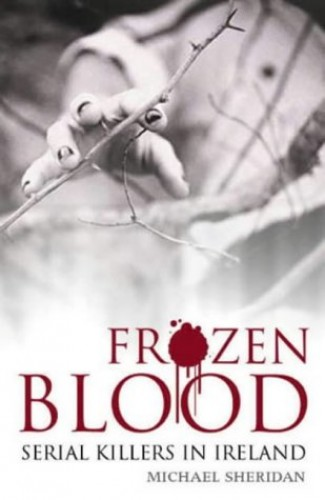 Frozen Blood: Serial Killers in Ireland by Michael L. Sheridan
