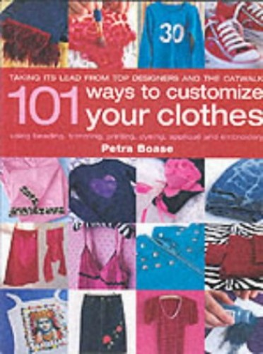 101 Ways to Customise Your Clothes by Petra Boase