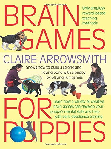 Brain Games for Puppies: Shows How to Build a Stong and Loving Bond with a Puppy by Playing Fun Games by Claire Arrowsmith