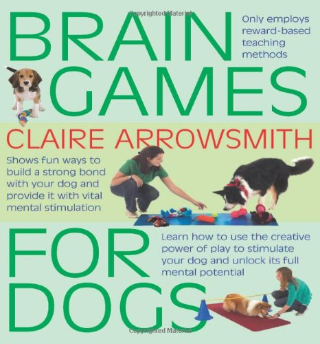 Brain Games for Dogs: Fun Ways to Build a Strong Bond with Your Dog and Provide it with Vital Mental Stimulation by Claire Arrowsmith