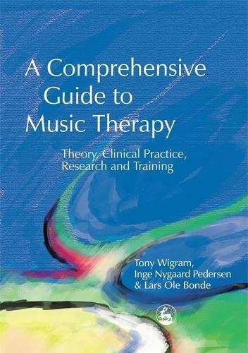 A Comprehensive Guide to Music Therapy: Theory, Clinical Practice, Research and Training by Tony Wigram
