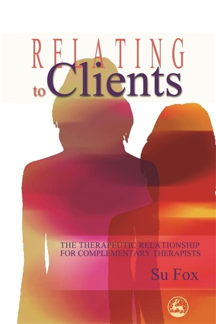 Relating to Clients: The Therapeutic Relationship for Complementary Therapists by Su Fox