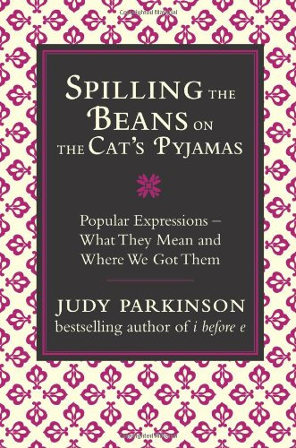 Spilling the Beans on the Cat's Pyjamas: Popular Expressions - What They Mean and Where We Got Them by Judy Parkinson