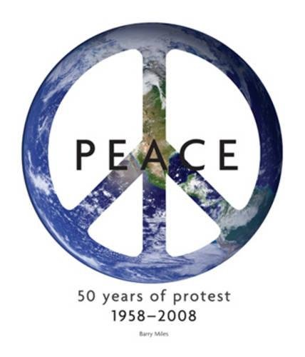 Peace: 50 Years of Protest, 1958-2008 by Barry Miles