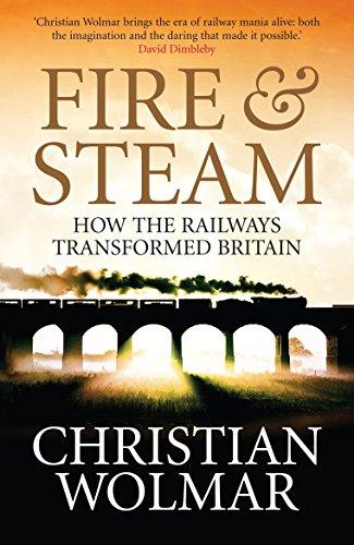 Fire and Steam: A New History of the Railways in Britain by Christian Wolmar