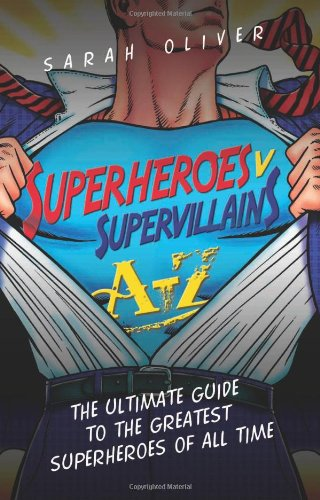 Superheroes v Supervillains A-Z: The Ultimate Guide to the Greatest Superheroes of All Time by Sarah Oliver