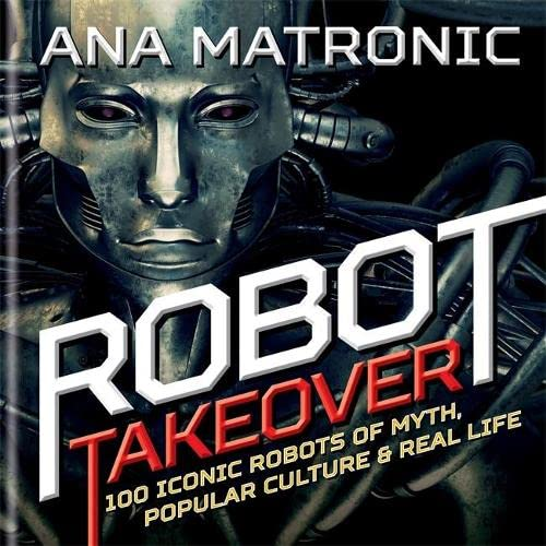 Robot Takeover: 100 Iconic Robots of Myth, Popular Culture & Real Lif by Ana Matronic