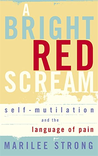 A Bright Red Scream: Self-Mutilation and the Language of Pain by Marilee Strong