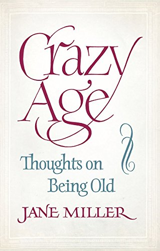 Crazy Age: Thoughts on Being Old by Jane Miller