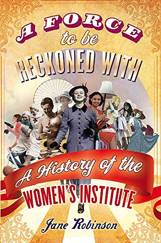 A Force to be Reckoned With: A History of the Women's Institute by Jane Robinson