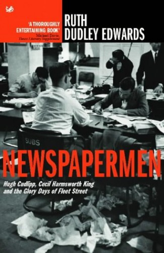 Newspapermen: Hugh Cudlipp, Cecil Harmsworth King and the Glory Days of Fleet Street by Ruth Dudley Edwards
