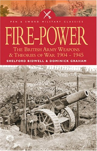 Fire Power: The British Army - Weapons and Theories of  War, 1904-1945 by Shelford Bidwell