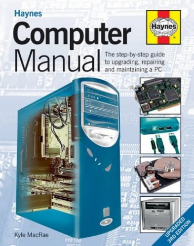 Computer Manual: The Step-by-step Guide to Upgrading, Repairing and Maintaining a PC by Kyle MacRae