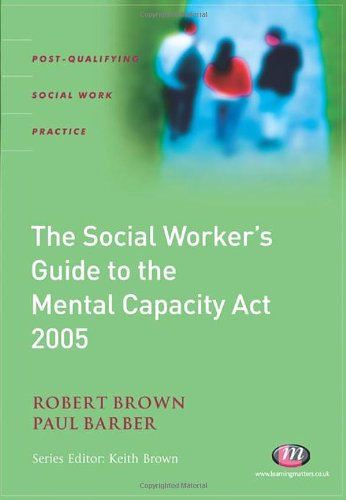 The Social Worker's Guide to the Mental Capacity Act 2005 by Robert Brown