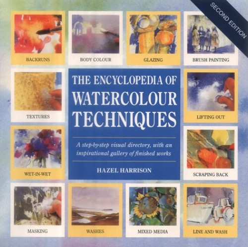 The Encyclopedia of Watercolour Techniques: A Step-by-step Visual Directory, with an Inspirational Gallery of Finished Works by Hazel Harrison