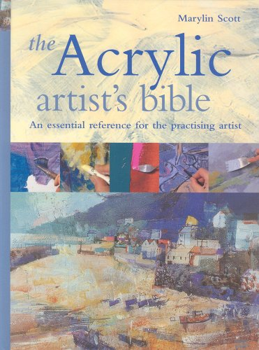 The Acrylic Artist's Bible: The Essential Reference for the Practicing Artist by Marilyn Scott
