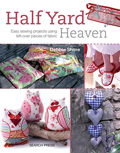 Half Yard Heaven: Easy Sewing Projects Using Left-Over Pieces of Fabric by Debbie Shore