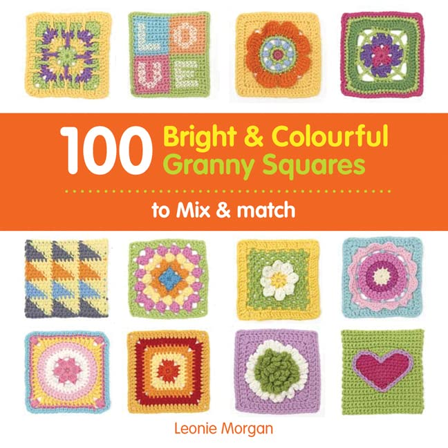 100 Bright & Colourful Granny Squares to Mix & Match by Leonie Morgan