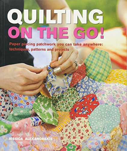 Quilting on the Go: Paper Piecing Patchwork You Can Take Anywhere: Techniques, Patterns and Projects by Jessica Alexandrakis