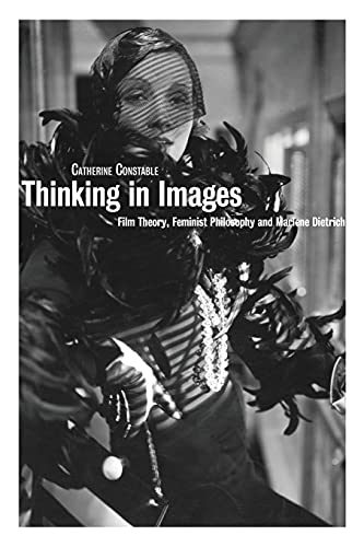 Thinking in Images: Film Theory, Feminist Philosophy and Marlene Dietrich by Catherine Constable (Senior Lecturer, Film Studies, Sheffield Hallam University)
