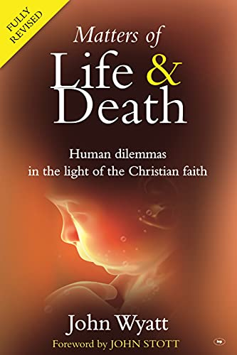 Matters of Life and Death: Human Dilemmas in the Light of the Christian Faith by John Wyatt